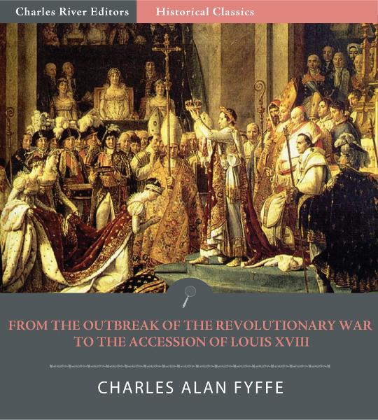 From the Outbreak of the Revolutionary War in 1792 to the Accession of Louis XVIII in 1814 (Illustrated Edition) By: Charles Alan Fyffe