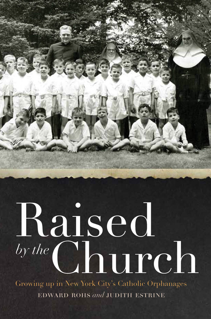 Raised by the Church:Growing up in New York City's Catholic Orphanages  By: Edward Rohs