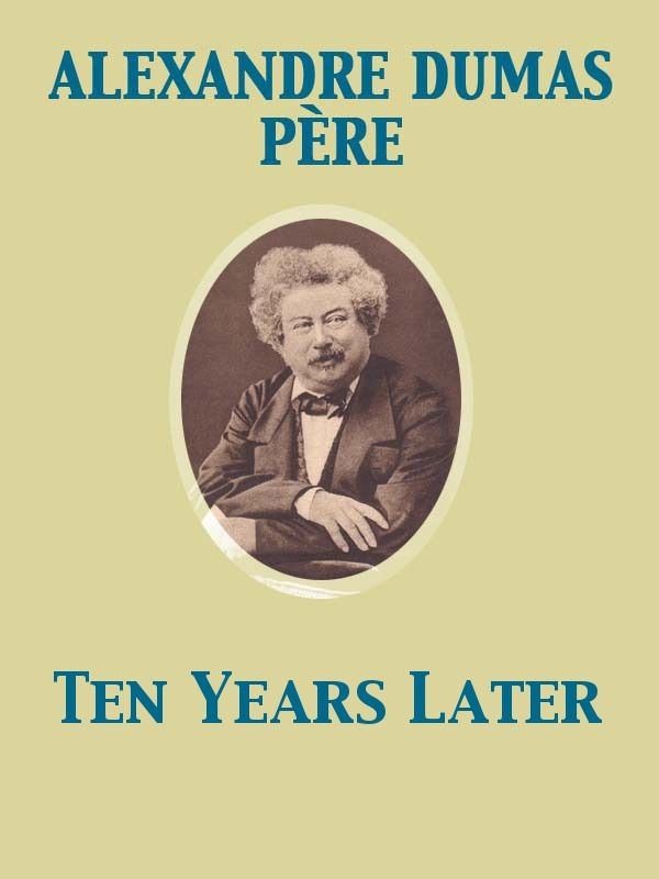 Ten Years Later By: Alexandre Dumas père