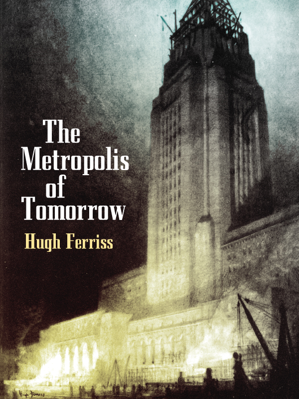 The Metropolis of Tomorrow By: Hugh Ferriss