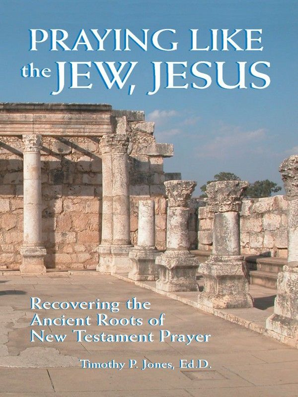 Praying Like The Jew  Jesus: Recovering The Ancient Roots Of New Testament Prayer