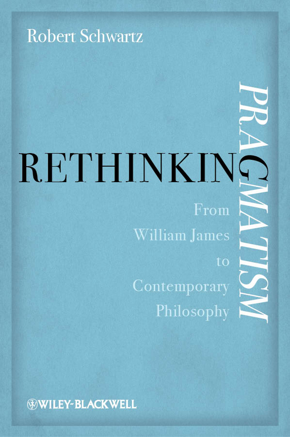 Rethinking Pragmatism From William James to Contemporary Philosophy
