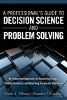 A Professional's Guide to Decision Science and Problem Solving: An Integrated Approach for Assessing Issues, Finding Solutions, and Reaching Corporate Objectives