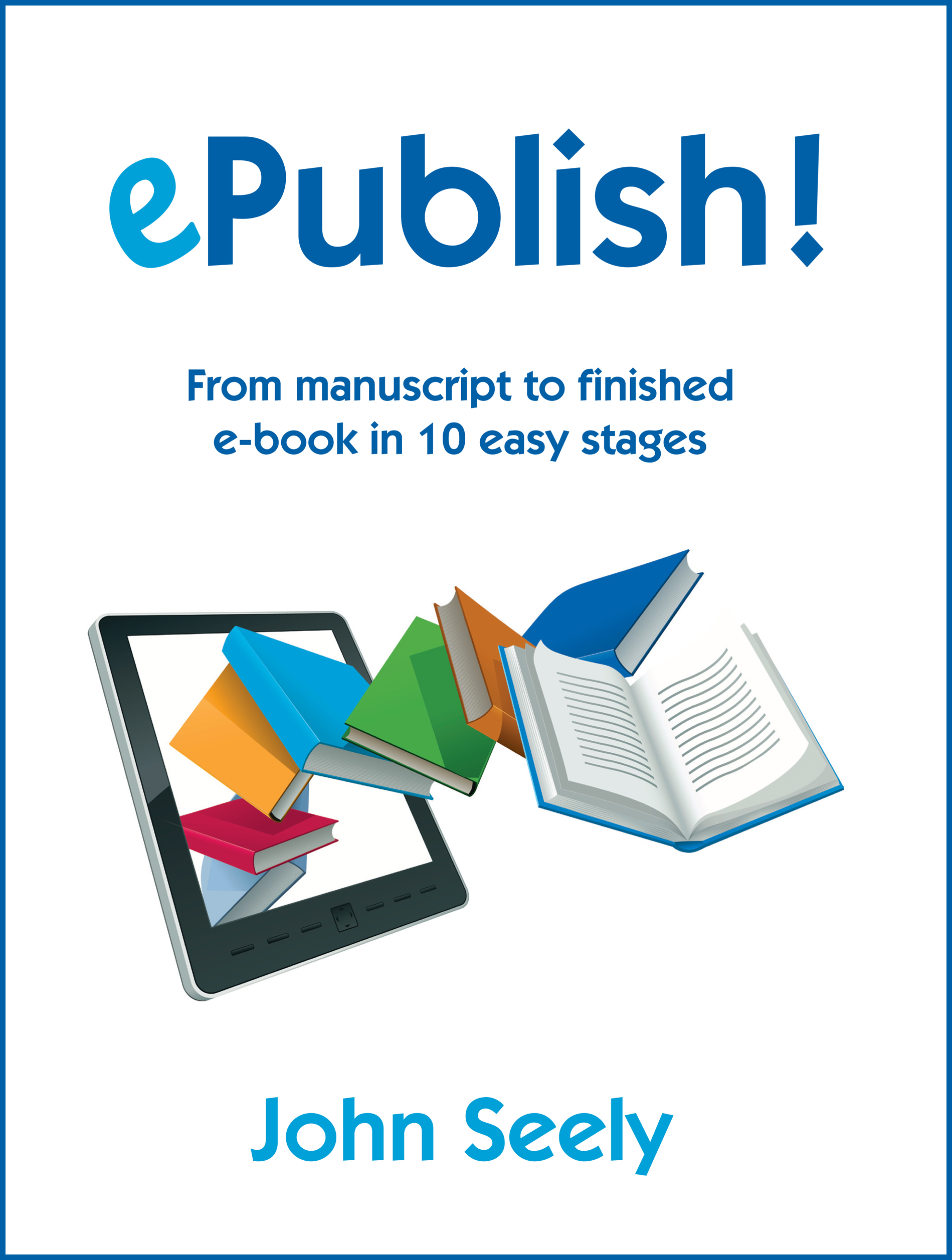 ePublish!  From manuscript to finished ebook in 10 easy stages By: John Seely