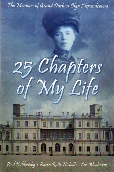 25 Chapters of My Life: The Memoirs of Grand Duchess Olga Alexandrovna By: Olga Alexandrova, Paul Kulikovsky, Sue Woolmans, Karen Rith-Nicholls