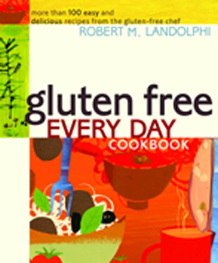 Gluten Free Every Day Cookbook: More than 100 Easy and Delicious Recipes from the Gluten-Free Chef By: Robert Landolphi