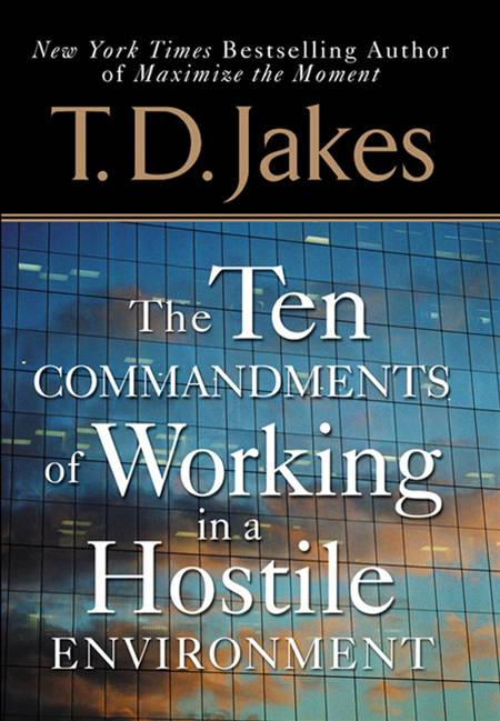 Ten Commandments of Working in a Hostile Environment By: T. D. Jakes