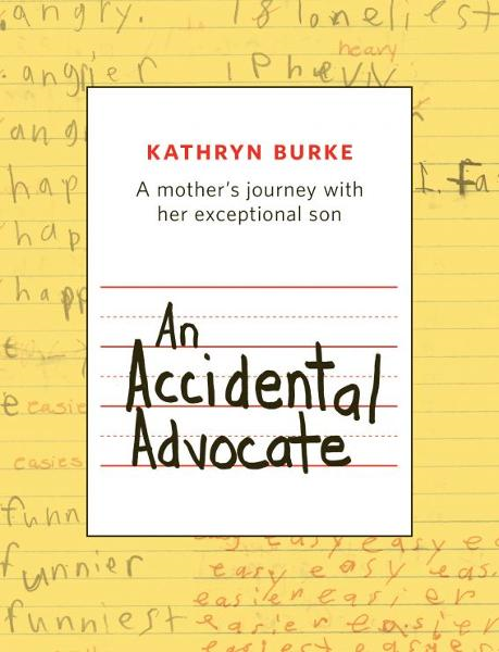 An Accidental Advocate: A mother's journey with her exceptional son By: Kathryn Burke