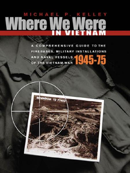 Where We Were in Vietnam: A Comprehensive Guide to the Firebases and Military Installations of the Vietnam War By: Kelleyl, Michae