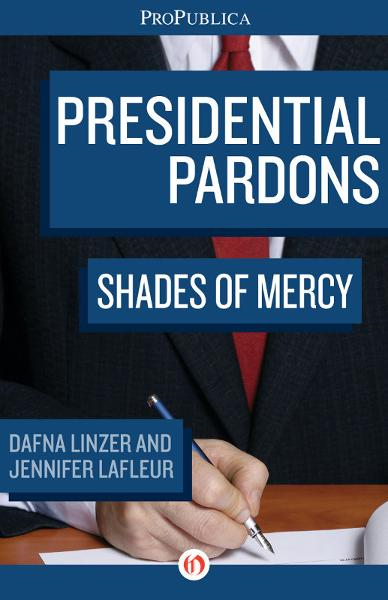 Presidential Pardons: Shades of Mercy By: Dafna Linzer,Jennifer LaFleur
