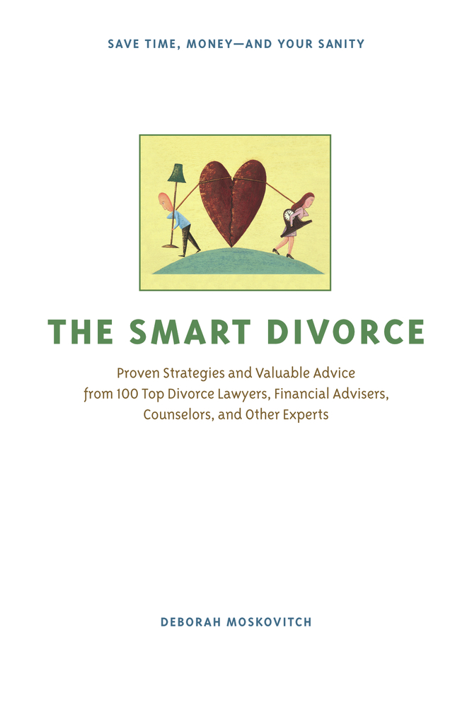 The Smart Divorce: Proven Strategies and Valuable Advice from 100 Top Divorce Lawyers, Financial Advisers, Counselors, and Other Experts By: Deborah Moskovitch