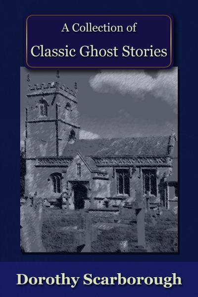 A Collection of Classic Ghost Stories By: Dorothy Scarborough