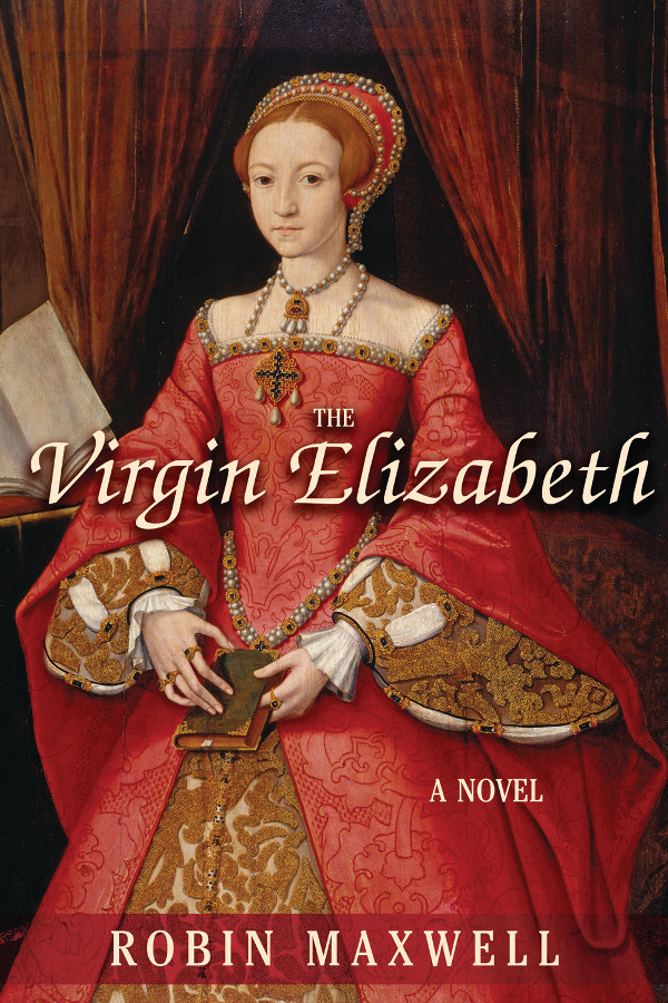 The Virgin Elizabeth: A Novel By: Robin Maxwell