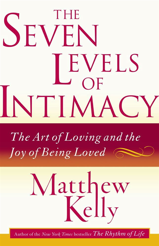 The Seven Levels of Intimacy By: Matthew Kelly