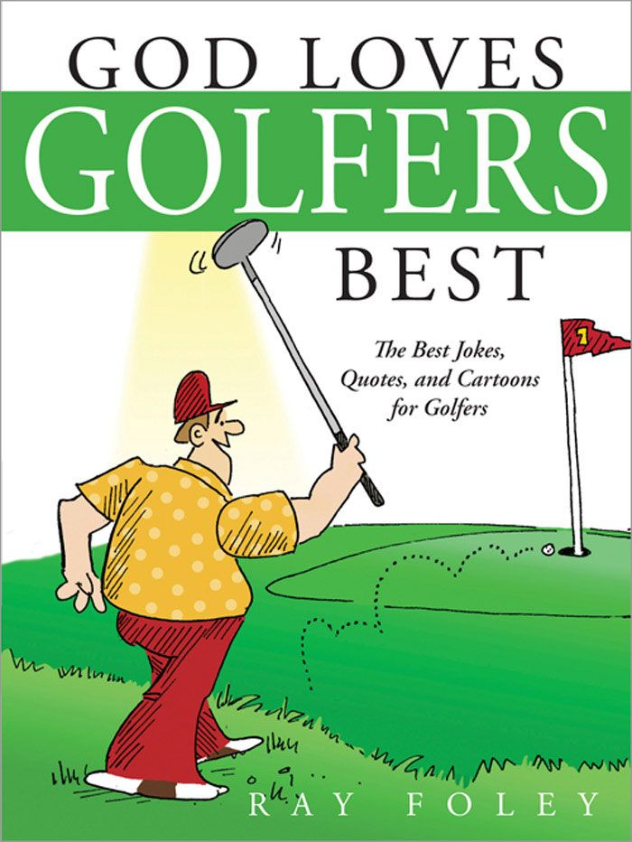 God Loves Golfers Best: The Best Jokes  Quotes  And Cartoons For Golfers By: Ray Foley