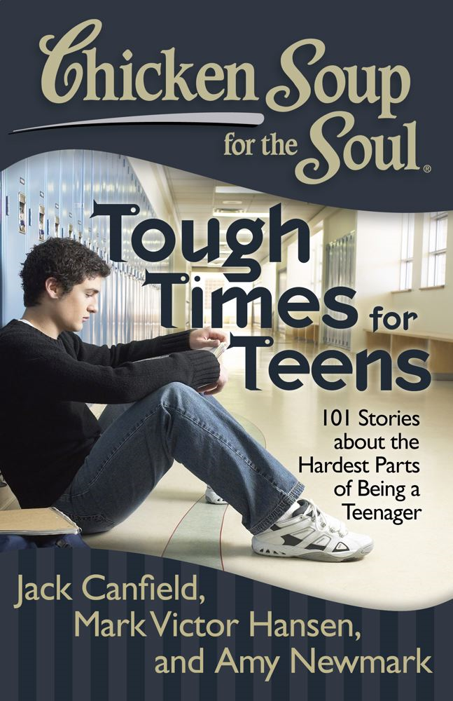 Chicken Soup for the Soul: Tough Times for Teens By: Amy Newmark,Jack Canfield,Mark Victor Hansen
