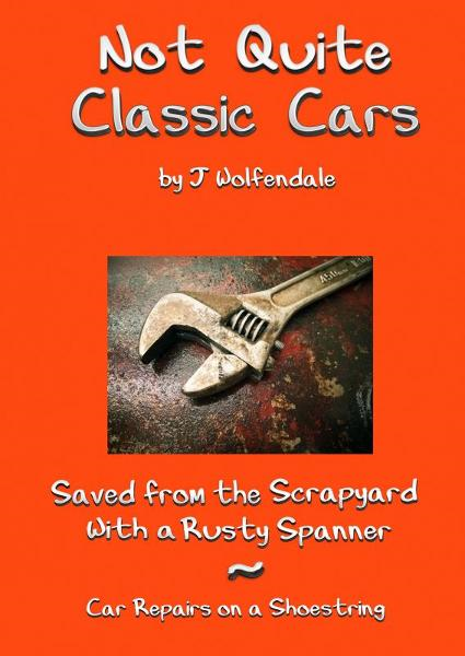 Not Quite Classic Cars. Saved From the Scrapyard With a Rusty Spanner. Car Repairs on a Shoestring. By: Julian Wolfendale