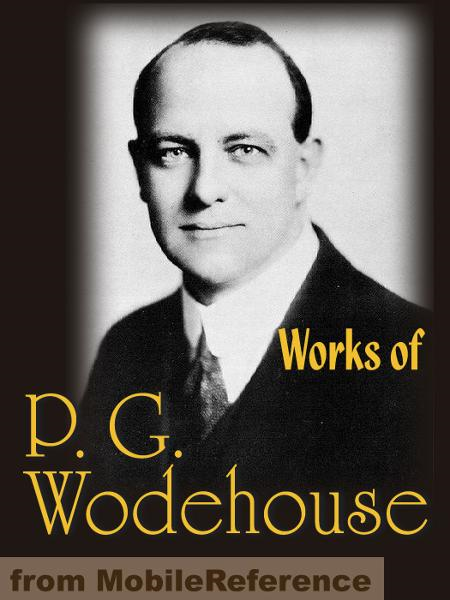 Works Of P. G. Wodehouse: My Man Jeeves, Right Ho, Jeeves, The Man With Two Left Feet, A Damsel In Distress, Not George Washington, Mike, Poems, Stories & Articles  (Mobi Collected Works)