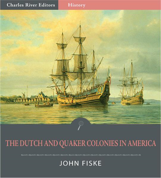 The Dutch and Quaker Colonies in America (Illustrated Edition) By: John Fiske