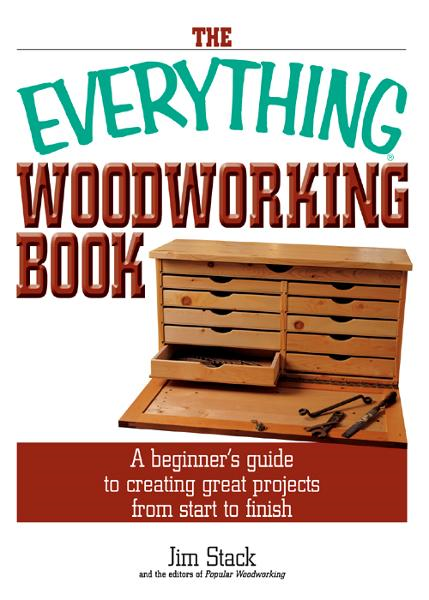 The Everything Woodworking Book: A Beginner's Guide To Creating Great Projects From Start To Finish By: Jim Stack