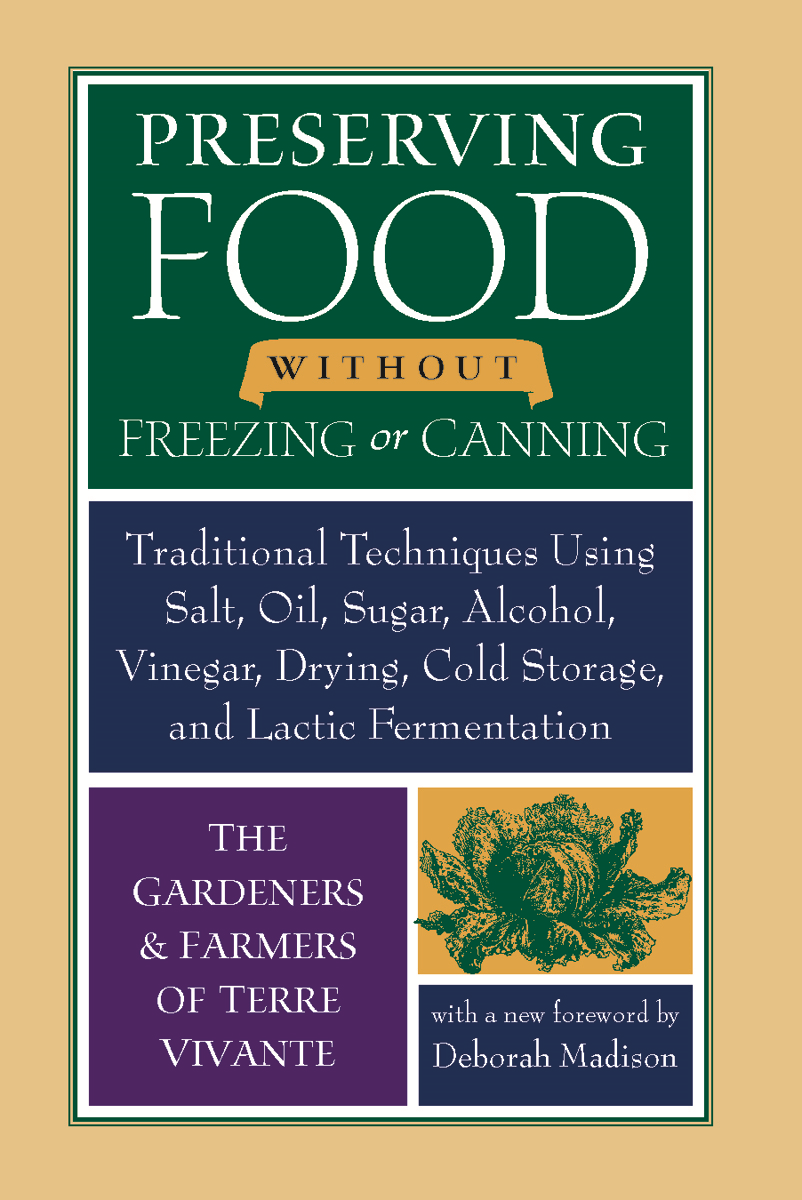 Preserving Food without Freezing or Canning: Traditional Techniques Using Salt, Oil, Sugar, Alcohol, Vinegar, Drying, Cold Storage, and Lactic Fermentation By: The Gardeners and Farmers of Centre Terre Vivante