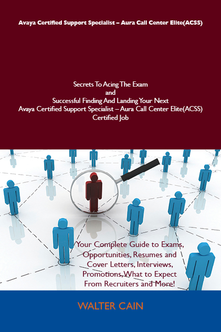 Avaya Certified Support Specialist - Aura Call Center Elite(ACSS) Secrets To Acing The Exam and Successful Finding And Landing Your Next Avaya Certified Support Specialist - Aura Call Center Elite(ACSS) Certified Job