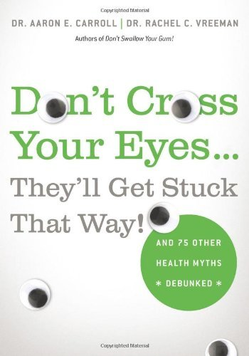 Don't Cross Your Eyes...They'll Get Stuck That Way! By: Aaron Carroll,Rachel Vreeman