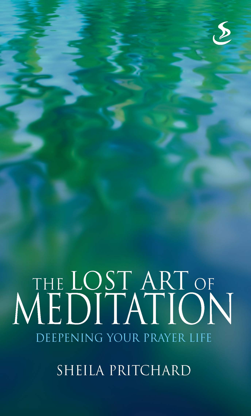 The Lost Art of Meditation: Deepening your prayer life By: Sheila Pritchard