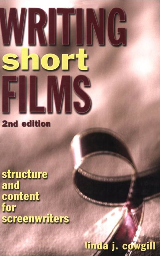 Writing Short Films By: Linda J. Cowgill
