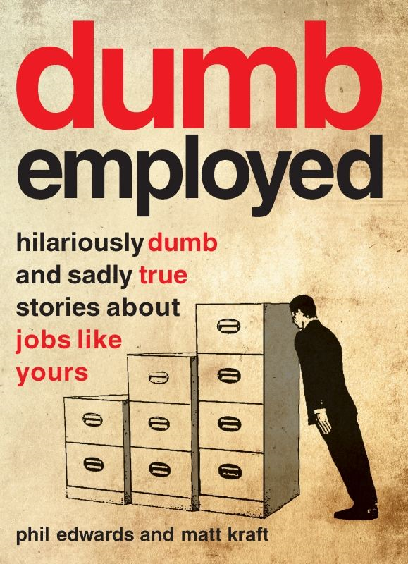 Dumbemployed: Hilariously Dumb and Sadly True Stories about Jobs Like Yours By: Matt Kraft,Phil Edwards