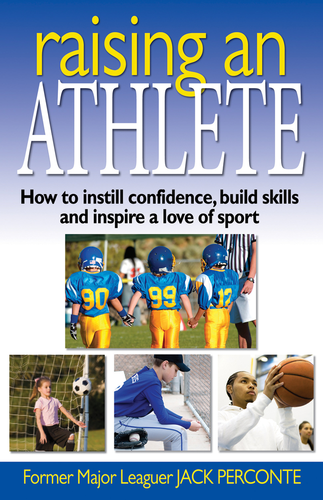 Raising an Athlete: How to Instill Confidence, Build Skills and Inspire a Love of Sport By: Jack Perconte