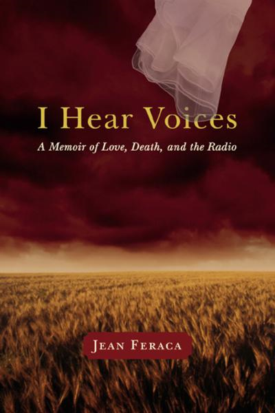 I Hear Voices: A Memoir of Love, Death, and the Radio By: Feraca, Jean
