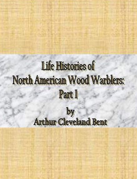 Life Histories of North American Wood Warblers: Part I