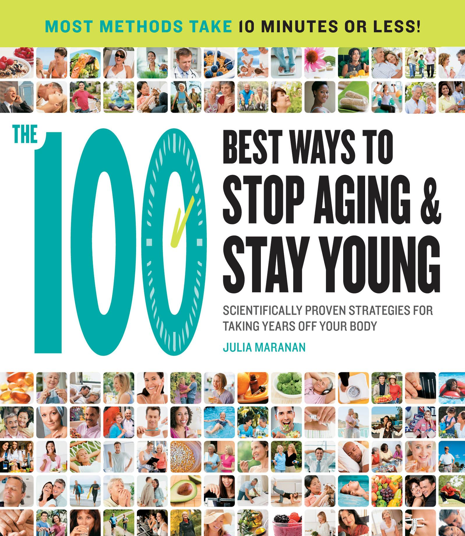 The 100 Best Ways to Stop Aging and Stay Young: Scientifically Proven Strategies for Taking Years Off Your Body By: Julia Maranan