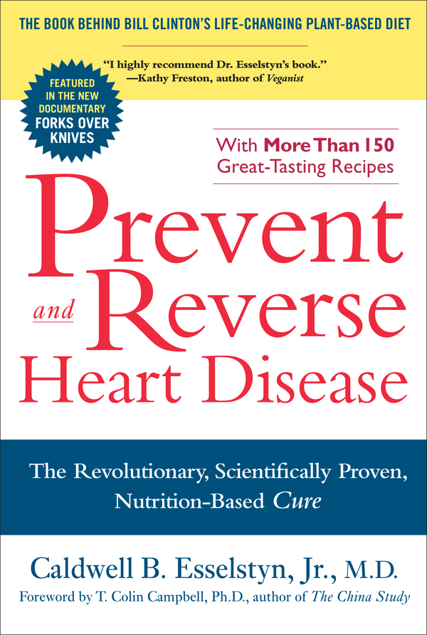 Prevent and Reverse Heart Disease: The Revolutionary, Scientifically Proven, Nutrition-Based Cure By: Caldwell B. Esselstyn Jr.,  M.D.