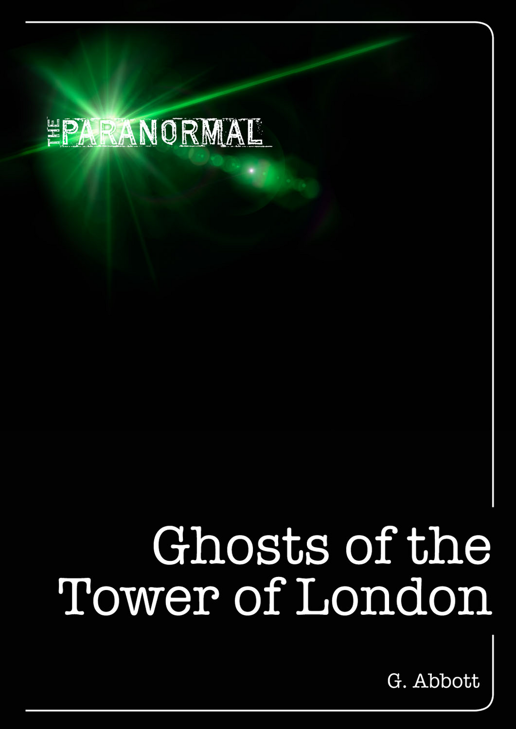 Ghosts of the Tower of London By: Geoff Abbott