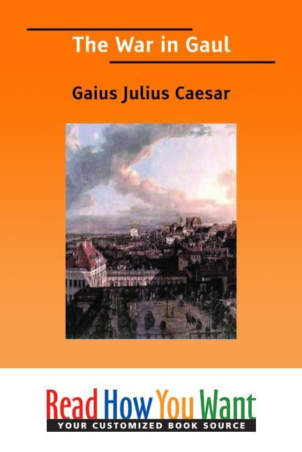 The War In Gaul By: Caesar Gaius Julius