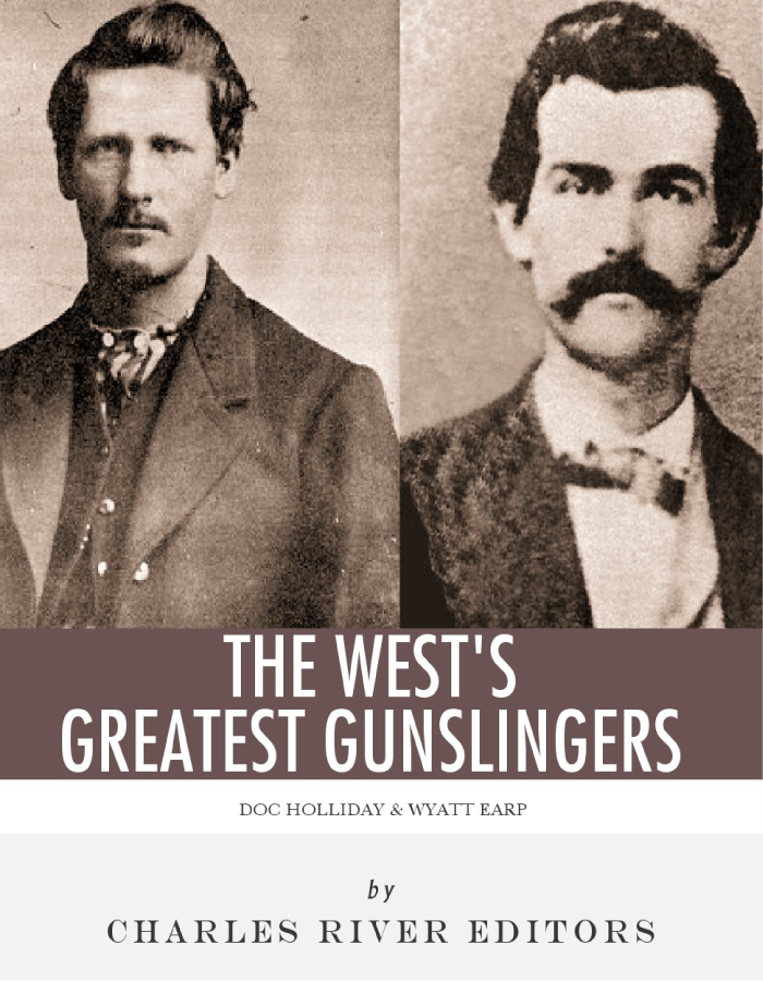 Wyatt Earp & Doc Holliday: The West's Greatest Gunslingers By: Charles River Editors