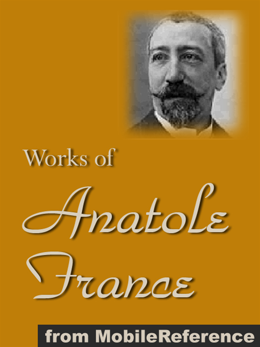 Works Of Anatole France: Inclds Penguin Island, Thais, A Mummer's Tale, The Aspirations Of Jean Servien, The Well Of Saint Clare, The Queen Pedauque, The Life Of Joan Of Arc (Illustrated), The Gods Are Athirst And More (Mobi Collected Works)