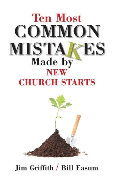 10 most common mistakes made by new church starts By: Jim Griffith,Bill Easum