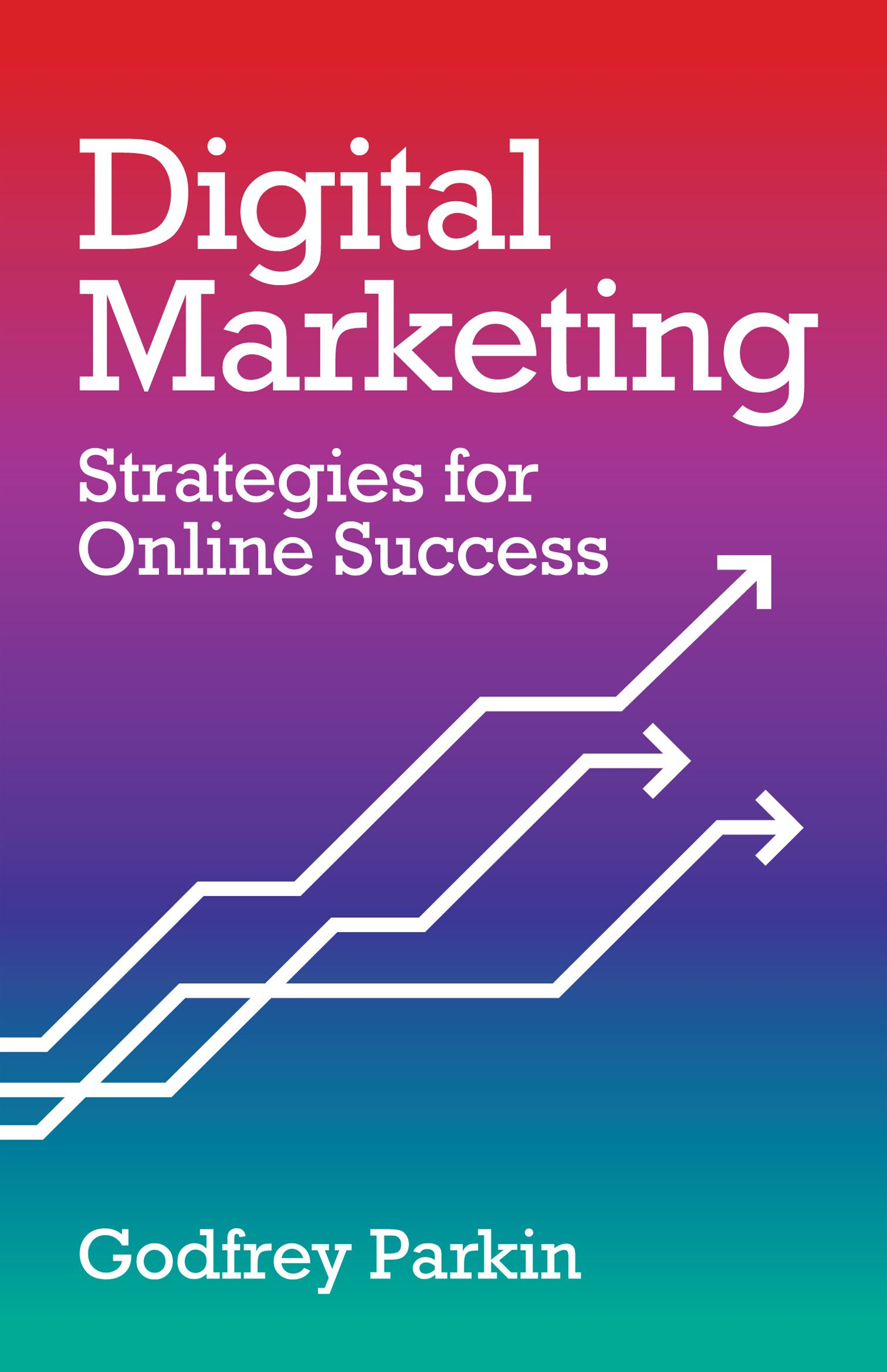 Digital Marketing: Strategies for Online Success By: Godfrey Parkin