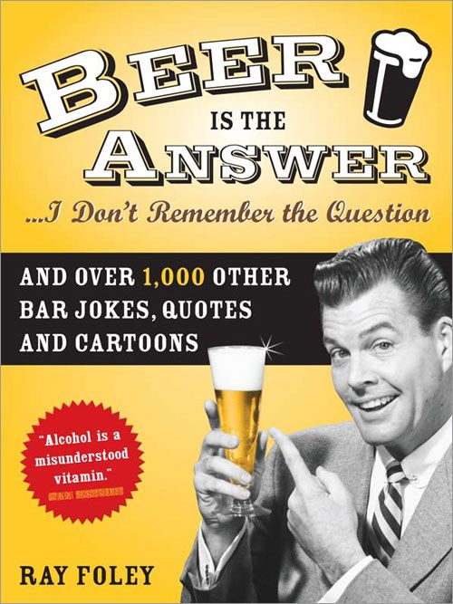 Beer is the Answer...I Don't Remember the Question: And Over 1,000 Other Bar Jokes, Quotes and Cartoons By: Ray Foley