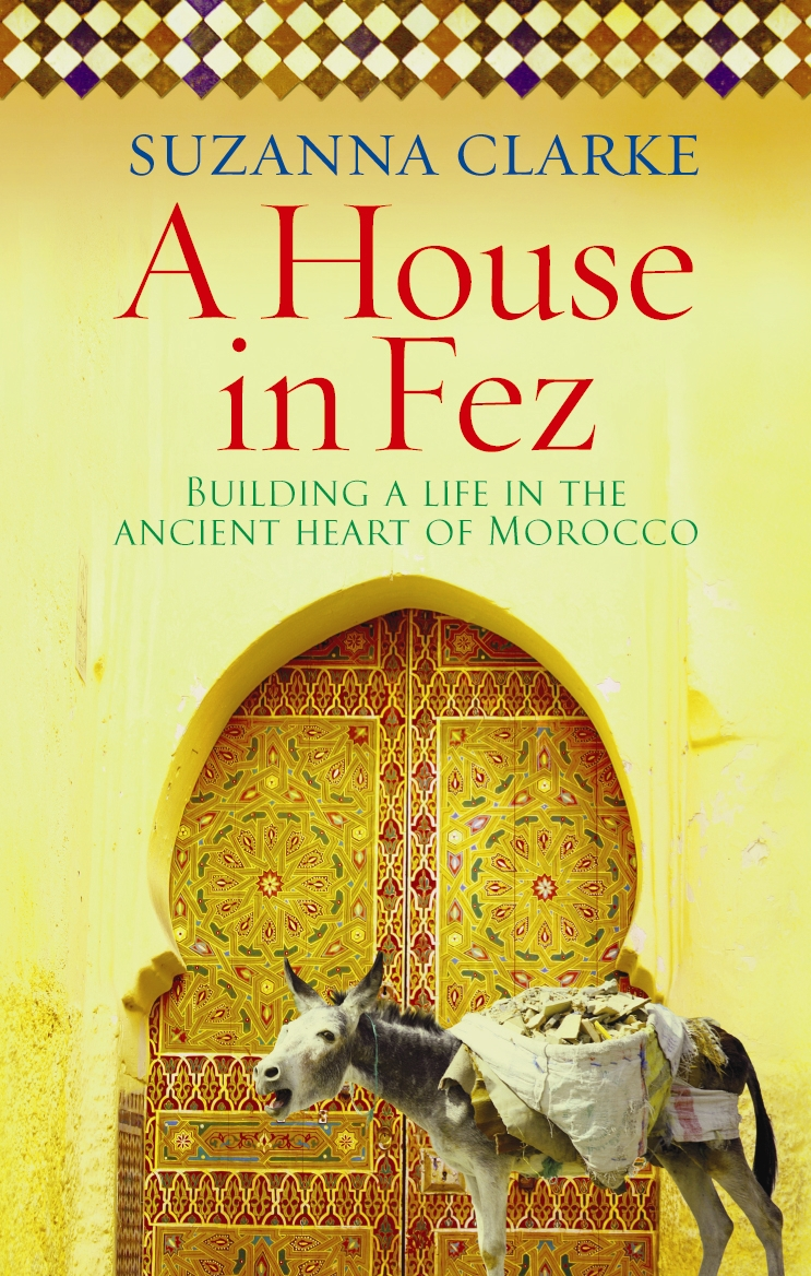 A House in Fez Building a Life in the Ancient Heart of Morocco