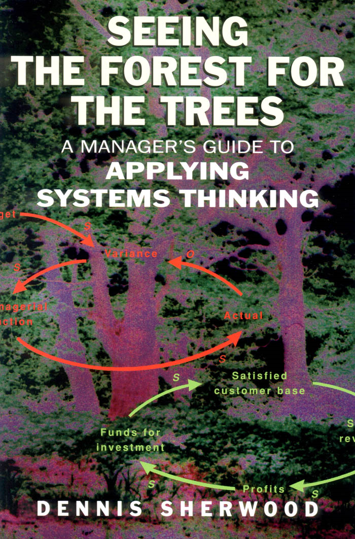 Seeing the Forest for the Trees: A Manager's Guide to Applying Systems Thinking: A Manager's Guide to Applying Systems Thinking By: Sherwood, Dennis