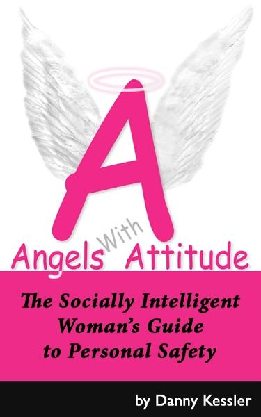 Angels with Attitude: The Socially Intelligent Woman's Guide to Personal Safety By: Danny Kessler