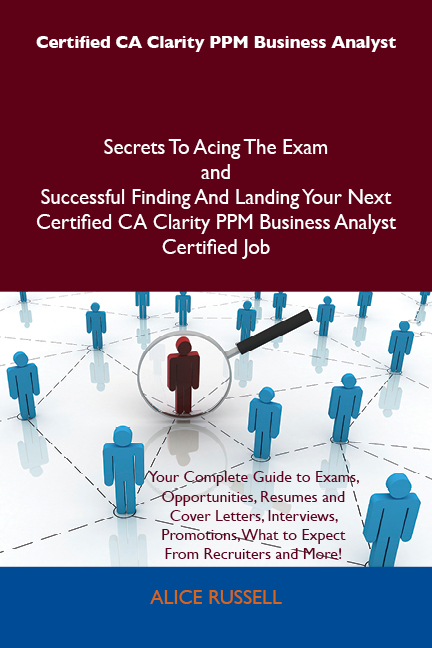 Certified CA Clarity PPM Business Analyst Secrets To Acing The Exam and Successful Finding And Landing Your Next Certified CA Clarity PPM Business Analyst Certified Job By: Alice Russell