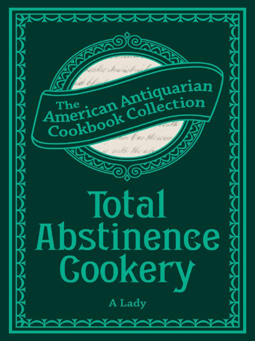 A Lady - Total Abstinence Cookery: Being a Collection of Receipts for Cooking, from Which All Intoxicating Liquids Are Excluded