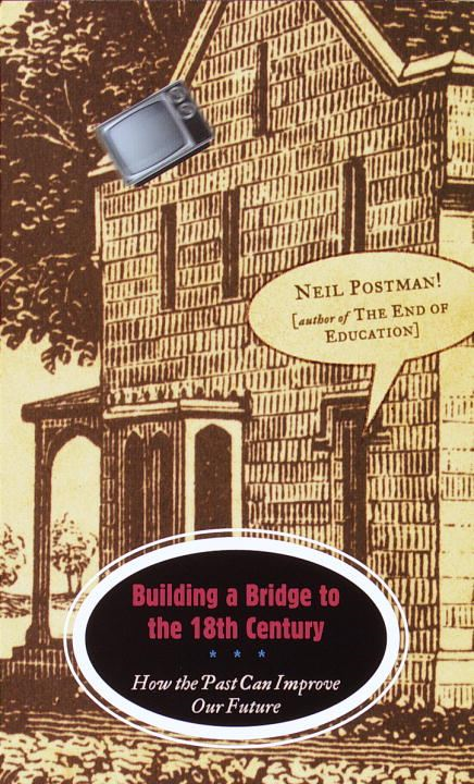 Building a Bridge to the 18th Century By: Neil Postman