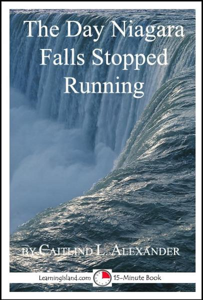 The Day Niagara Falls Stopped Running: A 15-Minute Strange But True Tale By: Caitlind L. Alexander