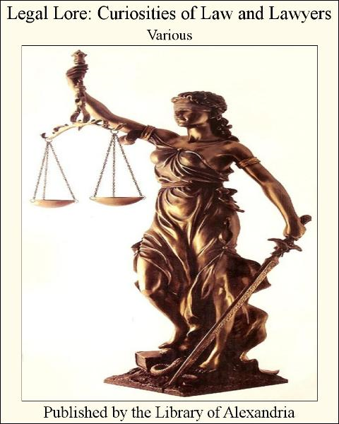 Legal Lore: Curiosities of Law and Lawyers By: Various
